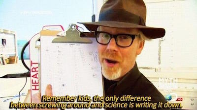 "Mythbusters' Adam Savage: ""Remember kids, the only difference between screwing around and science is writing it down."""